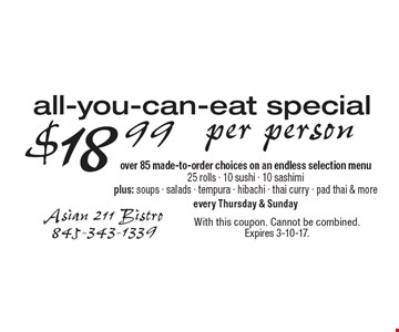 All-You-Can-Eat Special $18.99 per person. Over 85 made-to-order choices on an endless selection menu. 25 rolls - 10 sushi - 10 sashimi plus: soups - salads - tempura - hibachi - thai curry - pad thai & more. Every Thursday & Sunday. With this coupon. Cannot be combined. Expires 3-10-17.