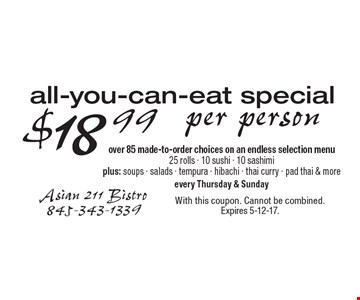 $18.99 per person all-you-can-eat special. Over 85 made-to-order choices on an endless selection menu. 25 rolls, 10 sushi, 10 sashimi plus: soups, salads, tempura, hibachi, thai curry pad thai & more. Every Thursday & Sunday. With this coupon. Cannot be combined. Expires 5-12-17.