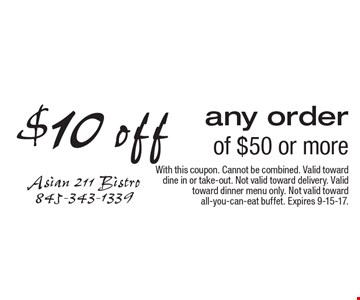 $10 off any order of $50 or more. With this coupon. Cannot be combined. Valid toward dine in or take-out. Not valid toward delivery. Valid toward dinner menu only. Not valid toward all-you-can-eat buffet. Expires 9-15-17.