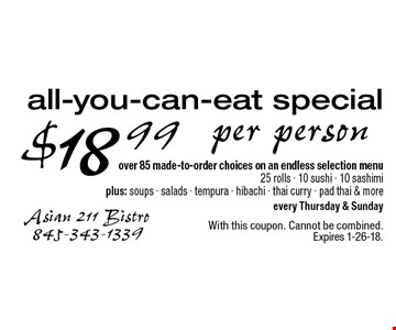 $18 .99 per person all-you-can-eat special. Over 85 made-to-order choices on an endless selection menu 25 rolls, 10 sushi, 10 sashimi. Plus: soups, salads, tempura, hibachi, thai curry, pad thai & more every Thursday & Sunday. With this coupon. Cannot be combined. Expires 1-26-18.