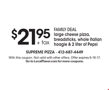 $21.95 + tax family deal large cheese pizza, breadsticks, whole Italian hoagie & 2 liter of Pepsi. With this coupon. Not valid with other offers. Offer expires 6-16-17. Go to LocalFlavor.com for more coupons.