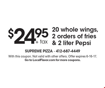 $24.95 + tax 20 whole wings, 2 orders of fries & 2 liter Pepsi. With this coupon. Not valid with other offers. Offer expires 6-16-17. Go to LocalFlavor.com for more coupons.
