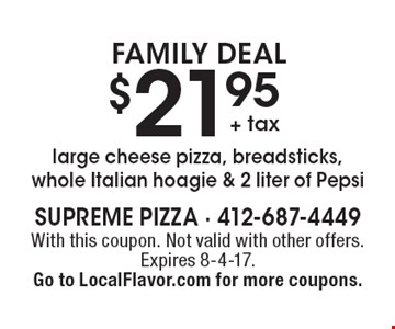 FAMILY DEAL $21.95 + tax large cheese pizza, breadsticks, whole Italian hoagie & 2 liter of Pepsi. With this coupon. Not valid with other offers. Expires 8-4-17. Go to LocalFlavor.com for more coupons.