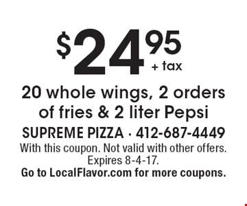 $24.95 + tax 20 whole wings, 2 orders of fries & 2 liter Pepsi. With this coupon. Not valid with other offers. Expires 8-4-17. Go to LocalFlavor.com for more coupons.