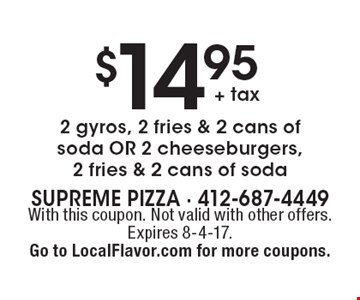 $14.95 + tax 2 gyros, 2 fries & 2 cans of soda OR 2 cheeseburgers, 2 fries & 2 cans of soda. With this coupon. Not valid with other offers. Expires 8-4-17. Go to LocalFlavor.com for more coupons.