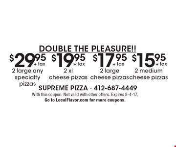 Double the Pleasure!! $29.95 + tax 2 large any specialty pizzas OR $19.95 + tax 2 xl cheese pizzas OR $17.95 + tax 2 large cheese pizzas OR $15.95 + tax 2 medium cheese pizzas. With this coupon. Not valid with other offers. Expires 8-4-17.Go to LocalFlavor.com for more coupons.