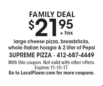 FAMILY DEAL $21.95 + tax large cheese pizza, breadsticks, whole Italian hoagie & 2 liter of Pepsi. With this coupon. Not valid with other offers. Expires 11-10-17. Go to LocalFlavor.com for more coupons.