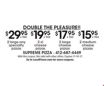 Double the Pleasure!! $29.95 + tax 2 large any specialty pizzas. $19.95 + tax 2 xl cheese pizzas. $17.95 + tax 2 large cheese pizzas. $15.95 + tax 2 medium cheese pizzas. . With this coupon. Not valid with other offers. Expires 11-10-17. Go to LocalFlavor.com for more coupons.