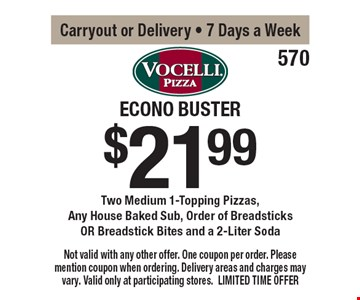 $21.99 Econo Buster Two Medium 1-Topping Pizzas, Any House Baked Sub, Order of Breadsticks OR Breadstick Bites and a 2-Liter Soda. Carryout or Delivery. 7 Days a Week. Not valid with any other offer. One coupon per order. Please mention coupon when ordering. Delivery areas and charges may vary. Valid only at participating stores. LIMITED TIME OFFER.