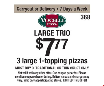 Large Trio $7.77 3 large 1-topping pizzas. Must buy 3. Traditional or thin crust only. Carryout or Delivery. 7 Days a Week. Not valid with any other offer. One coupon per order. Please mention coupon when ordering. Delivery areas and charges may vary. Valid only at participating stores. LIMITED TIME OFFER