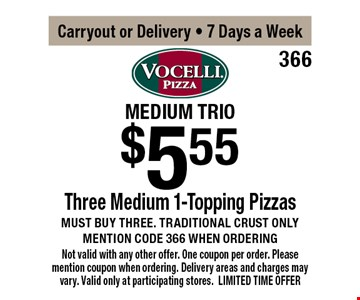 Medium trio $5.55 Three Medium 1-Topping Pizzas. Must buy three. Traditional crust only, mention code 366 when ordering. Carryout or Delivery, 7 Days a Week. Not valid with any other offer. One coupon per order. Please mention coupon when ordering. Delivery areas and charges may vary. Valid only at participating stores. LIMITED TIME OFFER.