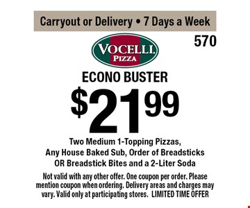 $21.99 Econo Buster Two Medium 1-Topping Pizzas, Any House Baked Sub, Order of Breadsticks OR Breadstick Bites and a 2-Liter or Delivery, 7 Days a Week. Not valid with any other offer. One coupon per order. Please mention coupon when ordering. Delivery areas and charges may vary. Valid only at participating stores. LIMITED TIME OFFER.