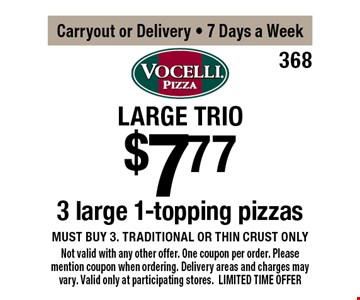 Large Trio $7.77 3 large 1-topping pizzas, must buy 3. Traditional or thin crust only. Carryout or Delivery, 7 Days a Week. Not valid with any other offer. One coupon per order. Please mention coupon when ordering. Delivery areas and charges may vary. Valid only at participating stores. LIMITED TIME OFFER.