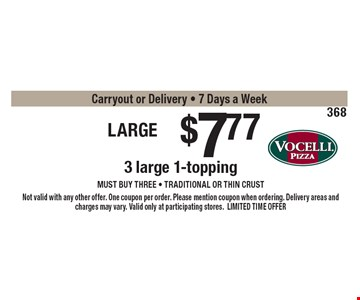 Large Trio $7.77 -3 large 1-topping pizzas must buy three - Traditional or thin crust only Carryout or Delivery - 7 Days a Week . Not valid with any other offer. One coupon per order. Please mention coupon when ordering. Delivery areas and charges may vary. Valid only at participating stores.LIMITED TIME OFFER