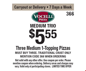 Medium Trio - $5.55 Three Medium 1-Topping Pizzas. Must buy three. Traditional crust only. Mention code 366 when ordering. Carryout or Delivery - 7 Days a Week. Not valid with any other offer. One coupon per order. Please mention coupon when ordering. Delivery areas and charges may vary. Valid only at participating stores. LIMITED TIME OFFER