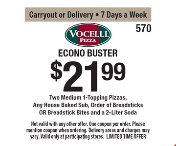 $21.99 Econo Buster Two Medium 1-Topping Pizzas, Any House Baked Sub, Order of Breadsticks OR Breadstick Bites and a 2-Liter Soda. Carryout or Delivery - 7 Days a Week. Not valid with any other offer. One coupon per order. Please mention coupon when ordering. Delivery areas and charges may vary. Valid only at participating stores. LIMITED TIME OFFER.