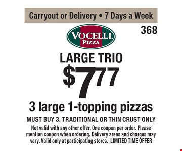Large Trio $7.77 3 large 1-topping pizzas. Must buy 3. Traditional or thin crust only. Carryout or Delivery - 7 Days a Week. Not valid with any other offer. One coupon per order. Please mention coupon when ordering. Delivery areas and charges may vary. Valid only at participating stores. LIMITED TIME OFFER.