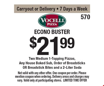 Econo Buster. $21.99 two medium 1-topping pizzas, any house baked sub, order of breadsticks OR breadstick bites and a 2-liter soda. Carryout or Delivery - 7 Days a Week. Not valid with any other offer. One coupon per order. Please mention coupon when ordering. Delivery areas and charges may vary. Valid only at participating stores. LIMITED TIME OFFER