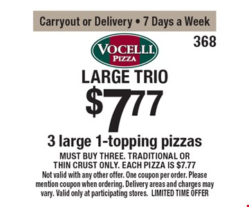 Large Trio. $7.77 - 3 large 1-topping pizzas must buy three. Traditional or thin crust only. Each pizza is $7.77. Carryout or delivery - 7 days a week. Not valid with any other offer. One coupon per order. Please mention coupon when ordering. Delivery areas and charges may vary. Valid only at participating stores. LIMITED TIME OFFER