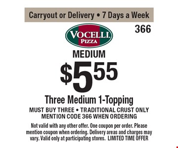 medium trio $5.55 Three Medium 1-Topping Pizzas Must buy three - Traditional crust only mention code 366 when ordering Carryout or Delivery - 7 Days a Week . Not valid with any other offer. One coupon per order. Please mention coupon when ordering. Delivery areas and charges may vary. Valid only at participating stores. LIMITED TIME OFFER