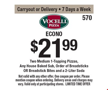 $21.99 Econo Buster Two Medium 1-Topping Pizzas,Any House Baked Sub, Order of BreadsticksOR Breadstick Bites and a 2-Liter SodaCarryout or Delivery - 7 Days a Week . Not valid with any other offer. One coupon per order. Please mention coupon when ordering. Delivery areas and charges may vary. Valid only at participating stores. LIMITED TIME OFFER