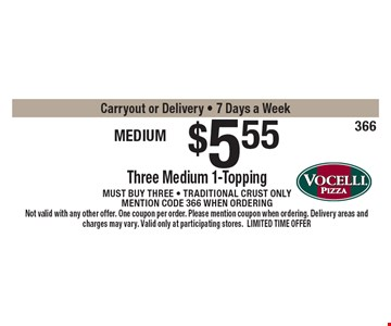 Medium trio $5.55. Three Medium 1-Topping Pizzas. Must buy three - Traditional crust only. Mention code 366 when ordering. Carryout or Delivery - 7 Days a Week. Not valid with any other offer. One coupon per order. Please mention coupon when ordering. Delivery areas and charges may vary. Valid only at participating stores. LIMITED TIME OFFER