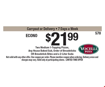 $21.99 Econo Buster Two Medium 1-Topping Pizzas, Any House Baked Sub, Order of Breadsticks OR Breadstick Bites and a 2-Liter SodaCarryout or Delivery - 7 Days a Week. Not valid with any other offer. One coupon per order. Please mention coupon when ordering. Delivery areas and charges may vary. Valid only at participating stores. LIMITED TIME OFFER