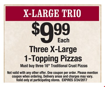 $9.99 each. Three x-large 1-topping pizzas. Must buy three 16
