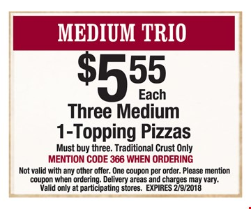 $5.55 each Three medium 1-topping pizzas. Must buy 3 Traditional Crust only