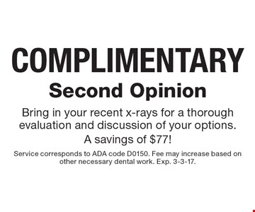 COMPLIMENTARY Second Opinion. Bring in your recent x-rays for a thorough evaluation and discussion of your options. A savings of $77! Service corresponds to ADA code D0150. Fee may increase based on other necessary dental work. Exp. 3-3-17.