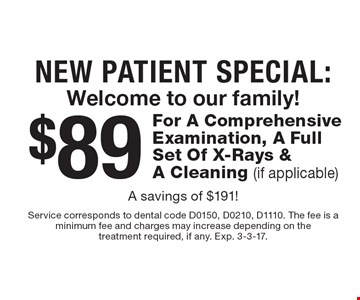 New Patient Special: Welcome to our family! $89 For A Comprehensive Examination, A Full Set Of X-Rays & A Cleaning (if applicable). A savings of $191! Service corresponds to dental code D0150, D0210, D1110. The fee is a minimum fee and charges may increase depending on the treatment required, if any. Exp. 3-3-17.