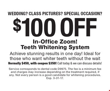 Wedding? Class pictures? Special occasion? $100 off In-Office Zoom! Teeth Whitening System Achieve stunning results in one day! Ideal for those who want whiter teeth without the wait Normally $450, with coupon $350! Call today & we can discuss details!. Service corresponds to dental code D9975. The fee is a minimum fee and charges may increase depending on the treatment required, if any. Not every person is a good candidate for whitening procedures. Exp. 3-31-17.