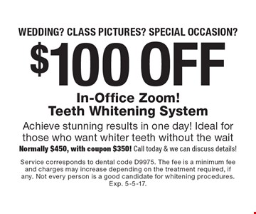 Wedding? Class pictures? Special occasion? $100 off In-Office Zoom! Teeth Whitening System Achieve stunning results in one day! Ideal for those who want whiter teeth without the wait Normally $450, with coupon $350! Call today & we can discuss details!. Service corresponds to dental code D9975. The fee is a minimum fee and charges may increase depending on the treatment required, if any. Not every person is a good candidate for whitening procedures. Exp. 5-5-17.