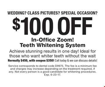 Wedding? Class pictures? Special occasion? $100 off In-Office Zoom! Teeth Whitening System Achieve stunning results in one day! Ideal for those who want whiter teeth without the wait. Normally $450, with coupon $350! Call today & we can discuss details! Service corresponds to dental code D9975. The fee is a minimum fee and charges may increase depending on the treatment required, if any. Not every person is a good candidate for whitening procedures. Exp. 6-23-17.