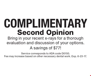 Complimentary Second Opinion – Bring in your recent x-rays for a thorough evaluation and discussion of your options. A savings of $77! Service corresponds to ADA code D0150. Fee may increase based on other necessary dental work. Exp. 6-23-17.