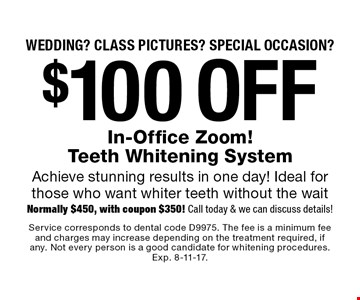 Wedding? Class pictures? Special occasion? $100 off In-Office Zoom! Teeth Whitening System. Achieve stunning results in one day! Ideal for those who want whiter teeth without the wait. Normally $450, with coupon $350! Call today & we can discuss details! Service corresponds to dental code D9975. The fee is a minimum fee and charges may increase depending on the treatment required, if any. Not every person is a good candidate for whitening procedures. Exp. 8-11-17.