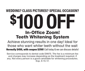 Wedding? Class pictures? Special occasion? $100 off In-Office Zoom! Teeth Whitening System Achieve stunning results in one day! Ideal for those who want whiter teeth without the wait Normally $450, with coupon $350! Call today & we can discuss details!. Service corresponds to dental code D9975. The fee is a minimum fee and charges may increase depending on the treatment required, if any. Not every person is a good candidate for whitening procedures. Exp. 9-15-17.