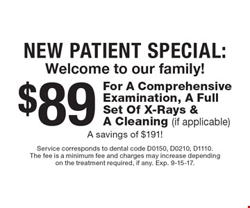 New Patient Special: Welcome to our family! $89 For A Comprehensive Examination, A Full Set Of X-Rays & A Cleaning (if applicable) A savings of $191!. Service corresponds to dental code D0150, D0210, D1110.The fee is a minimum fee and charges may increase dependingon the treatment required, if any. Exp. 9-15-17.