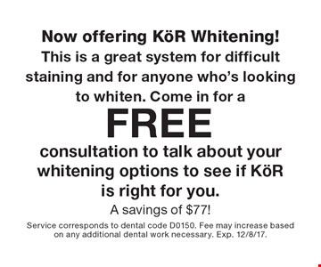 Now offering KOR Whitening! This is a great system for difficult staining and for anyone who's looking to whiten. Come in for a Free consultation to talk about your whitening options to see if KOR is right for you. A savings of $77! Service corresponds to dental code D0150. Fee may increase based on any additional dental work necessary. Exp. 12/8/17.