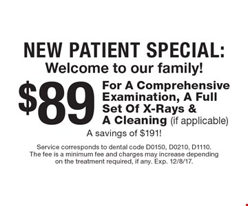 New Patient Special: Welcome to our family! $89 For A Comprehensive Examination, A Full Set Of X-Rays & A Cleaning (if applicable) A savings of $191!. Service corresponds to dental code D0150, D0210, D1110.The fee is a minimum fee and charges may increase dependingon the treatment required, if any. Exp. 12/8/17.