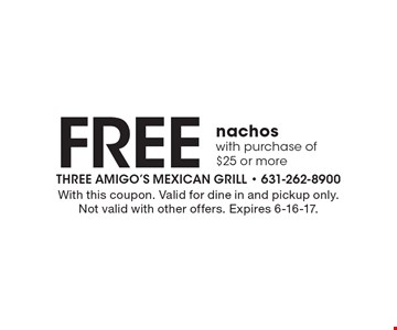 Free nachos with purchase of $25 or more. With this coupon. Valid for dine in and pickup only. Not valid with other offers. Expires 6-16-17.