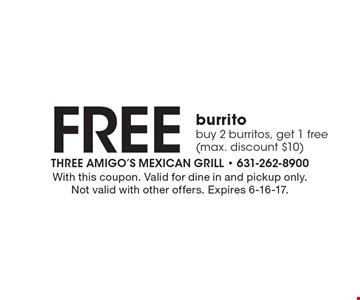 Free burrito. Buy 2 burritos, get 1 free (max. discount $10). With this coupon. Valid for dine in and pickup only. Not valid with other offers. Expires 6-16-17.