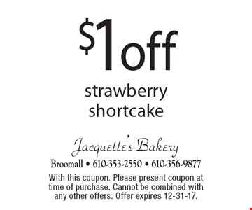 $1 off strawberry shortcake. With this coupon. Please present coupon at time of purchase. Cannot be combined with any other offers. Offer expires 12-31-17.