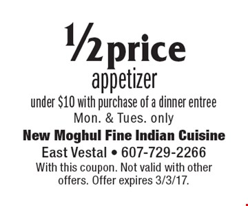 1/2 price appetizer under $10 with purchase of a dinner entree. Mon. & Tues. only. With this coupon. Not valid with other offers. Offer expires 3/3/17.