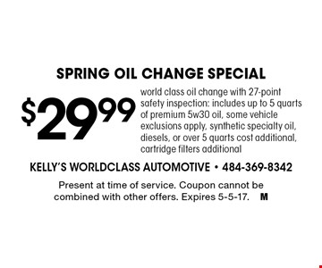 $29.99 spring oil change special. World class oil change with 27-point safety inspection: includes up to 5 quarts of premium 5w30 oil, some vehicle exclusions apply, synthetic specialty oil, diesels, or over 5 quarts cost additional, cartridge filters additional. Present at time of service. Coupon cannot be combined with other offers. Expires 5-5-17.M