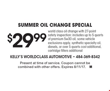 $29.99 summer oil change special. World class oil change with 27-point safety inspection: includes up to 5 quarts of premium 5w30 oil, some vehicle exclusions apply, synthetic specialty oil, diesels, or over 5 quarts cost additional, cartridge filters additional. Present at time of service. Coupon cannot be combined with other offers. Expires 8/11/17.M