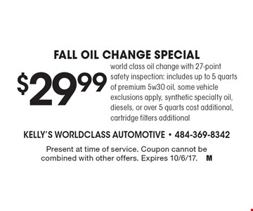 $29.99 Fall oil change special world class oil change with 27-point safety inspection: includes up to 5 quarts of premium 5w30 oil, some vehicle exclusions apply, synthetic specialty oil, diesels, or over 5 quarts cost additional, cartridge filters additional. Present at time of service. Coupon cannot be combined with other offers. Expires 10/6/17.M
