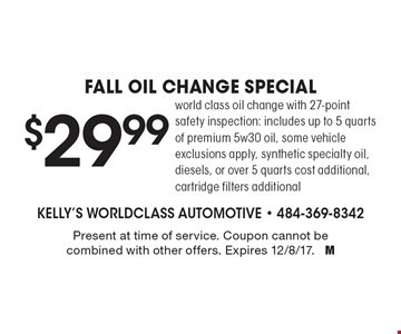 $29.99 Fall oil change special. World class oil change with 27-point safety inspection: includes up to 5 quarts of premium 5w30 oil, some vehicle exclusions apply, synthetic specialty oil, diesels, or over 5 quarts cost additional, cartridge filters additional. Present at time of service. Coupon cannot be combined with other offers. Expires 12/8/17. M