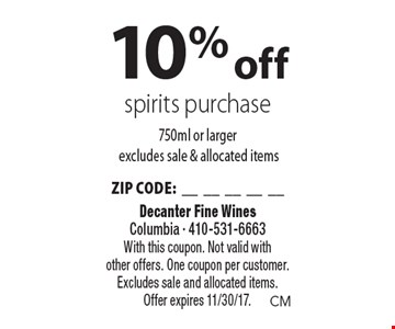 10% off spirits purchase 750ml or larger excludes sale & allocated items ZIP CODE:__________. With this coupon. Not valid with other offers. One coupon per customer. Excludes sale and allocated items. Offer expires 11/30/17.