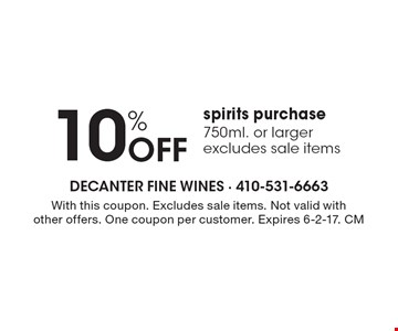 10% Off spirits purchase 750ml. or larger, excludes sale items. With this coupon. Excludes sale items. Not valid with other offers. One coupon per customer. Expires 6-2-17. CM